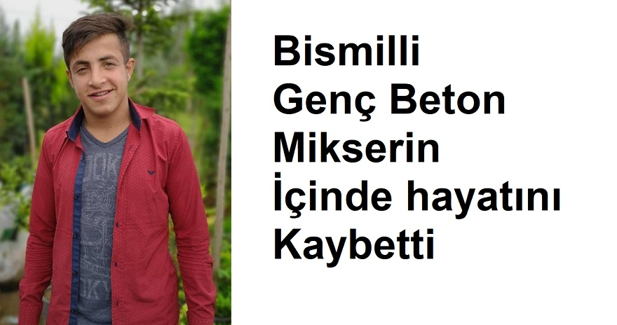 Bismilli Genç Beton Mikserin İçinde hayatını Kaybetti