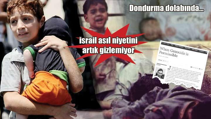 israil gazze'deki asıl niyetini artık gizlemiyor.